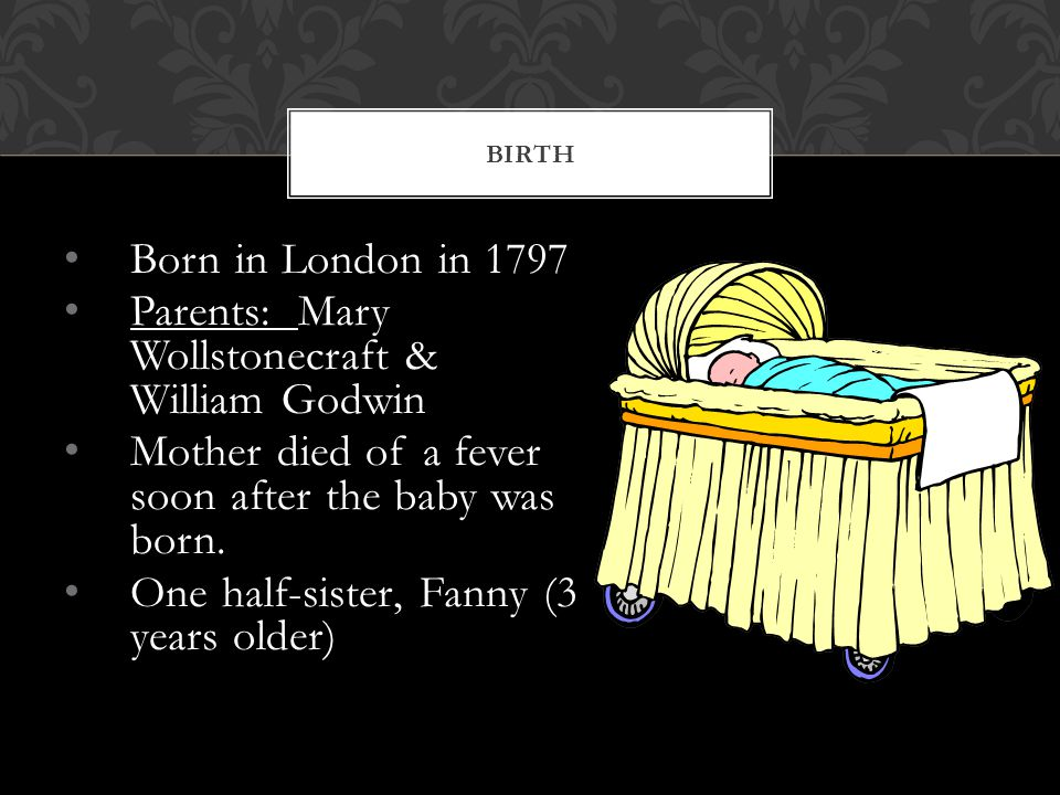 Born in London in 1797 Parents: Mary Wollstonecraft & William Godwin Mother died of a fever soon after the baby was born.