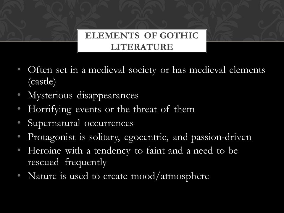 Often set in a medieval society or has medieval elements (castle) Mysterious disappearances Horrifying events or the threat of them Supernatural occurrences Protagonist is solitary, egocentric, and passion-driven Heroine with a tendency to faint and a need to be rescued–frequently Nature is used to create mood/atmosphere ELEMENTS OF GOTHIC LITERATURE