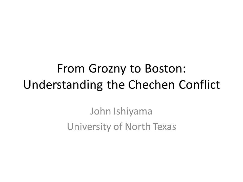 From Grozny to Boston: Understanding the Chechen Conflict John Ishiyama University of North Texas