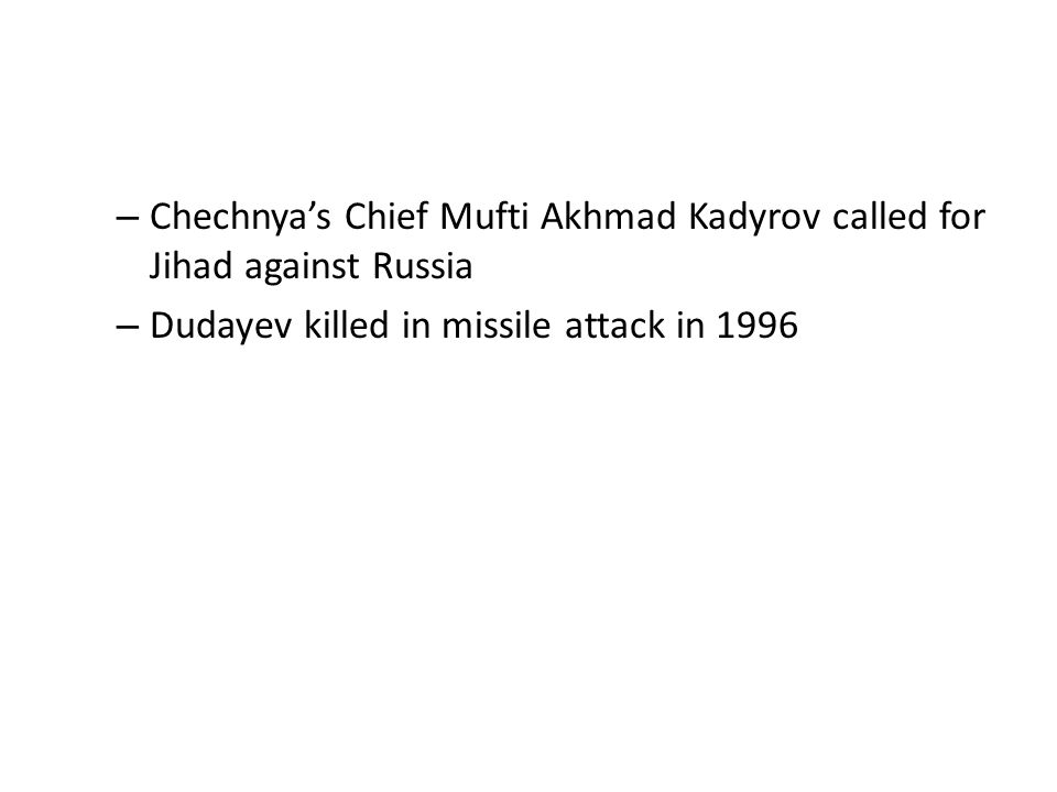 – Chechnya's Chief Mufti Akhmad Kadyrov called for Jihad against Russia – Dudayev killed in missile attack in 1996