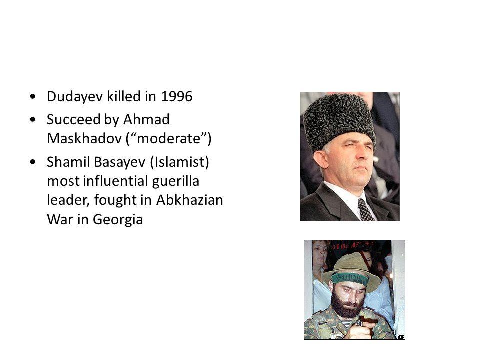 Dudayev killed in 1996 Succeed by Ahmad Maskhadov ( moderate ) Shamil Basayev (Islamist) most influential guerilla leader, fought in Abkhazian War in Georgia