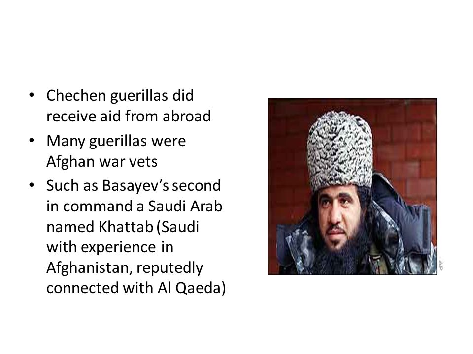 Chechen guerillas did receive aid from abroad Many guerillas were Afghan war vets Such as Basayev's second in command a Saudi Arab named Khattab (Saudi with experience in Afghanistan, reputedly connected with Al Qaeda)