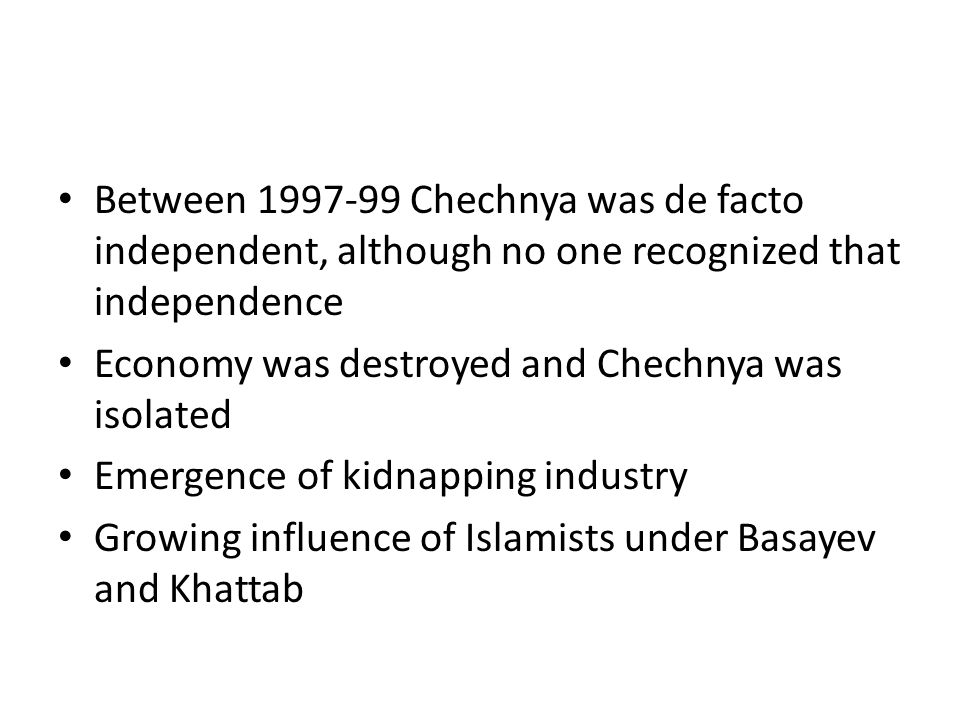 Between 1997-99 Chechnya was de facto independent, although no one recognized that independence Economy was destroyed and Chechnya was isolated Emergence of kidnapping industry Growing influence of Islamists under Basayev and Khattab