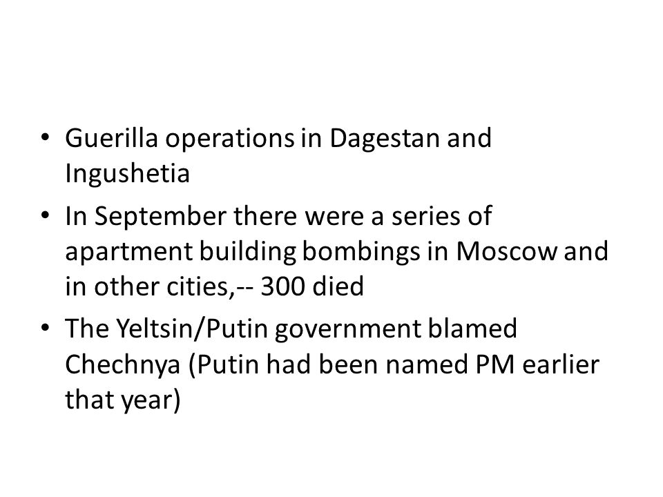 Guerilla operations in Dagestan and Ingushetia In September there were a series of apartment building bombings in Moscow and in other cities,-- 300 died The Yeltsin/Putin government blamed Chechnya (Putin had been named PM earlier that year)