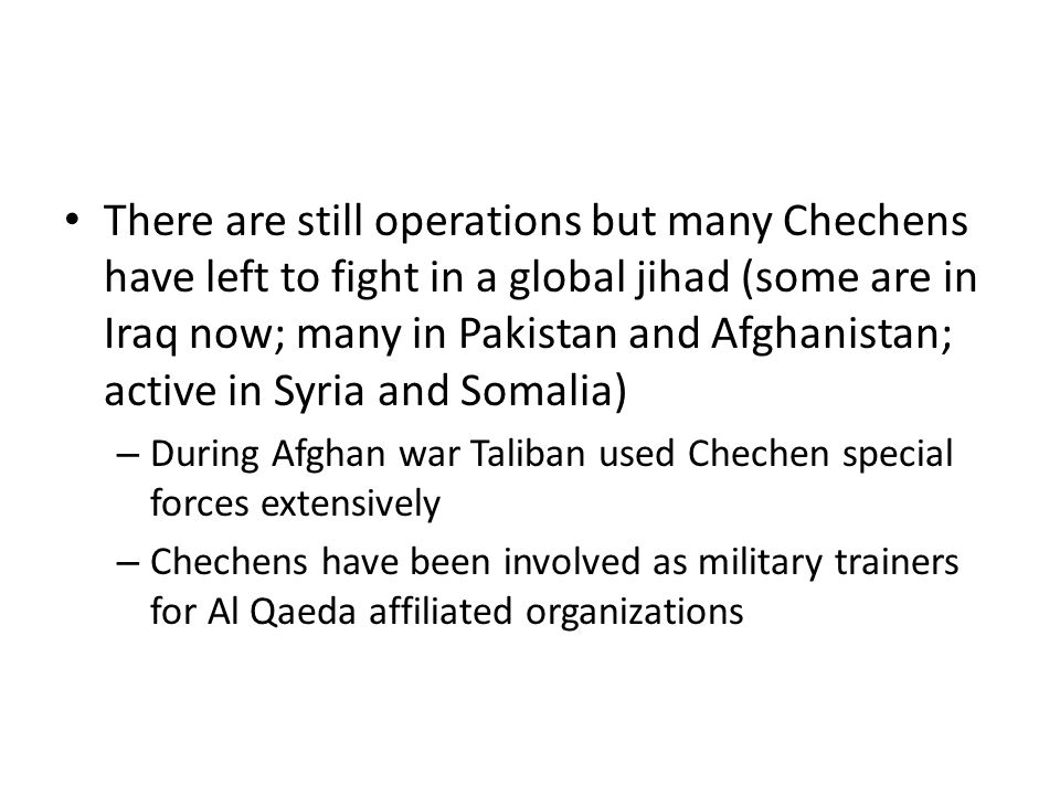 There are still operations but many Chechens have left to fight in a global jihad (some are in Iraq now; many in Pakistan and Afghanistan; active in Syria and Somalia) – During Afghan war Taliban used Chechen special forces extensively – Chechens have been involved as military trainers for Al Qaeda affiliated organizations