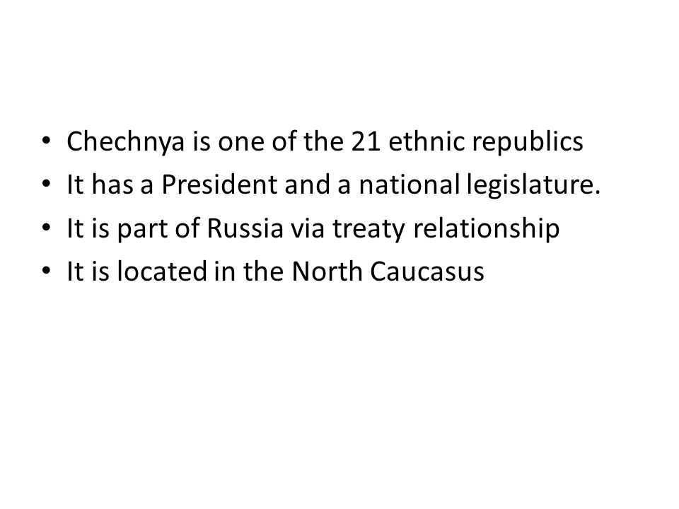 Chechnya is one of the 21 ethnic republics It has a President and a national legislature.
