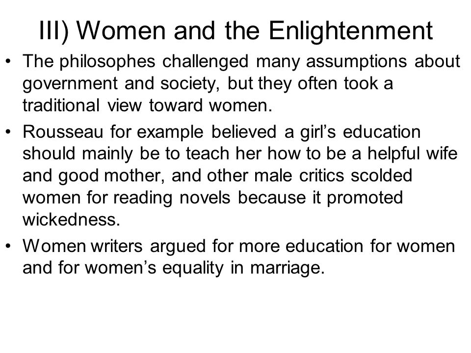 III) Women and the Enlightenment English writer Mary Astell used Enlightenment ideas about government to criticize unequal relationships between men and women in marriage.