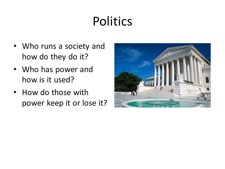 Politics Who runs a society and how do they do it? Who has power and how is it used? How do those with power keep it or lose it?