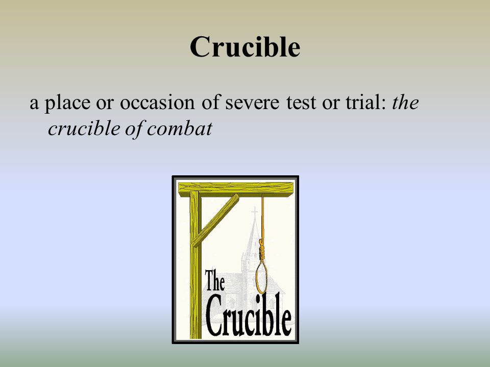 Crucible a place or occasion of severe test or trial: the crucible of combat
