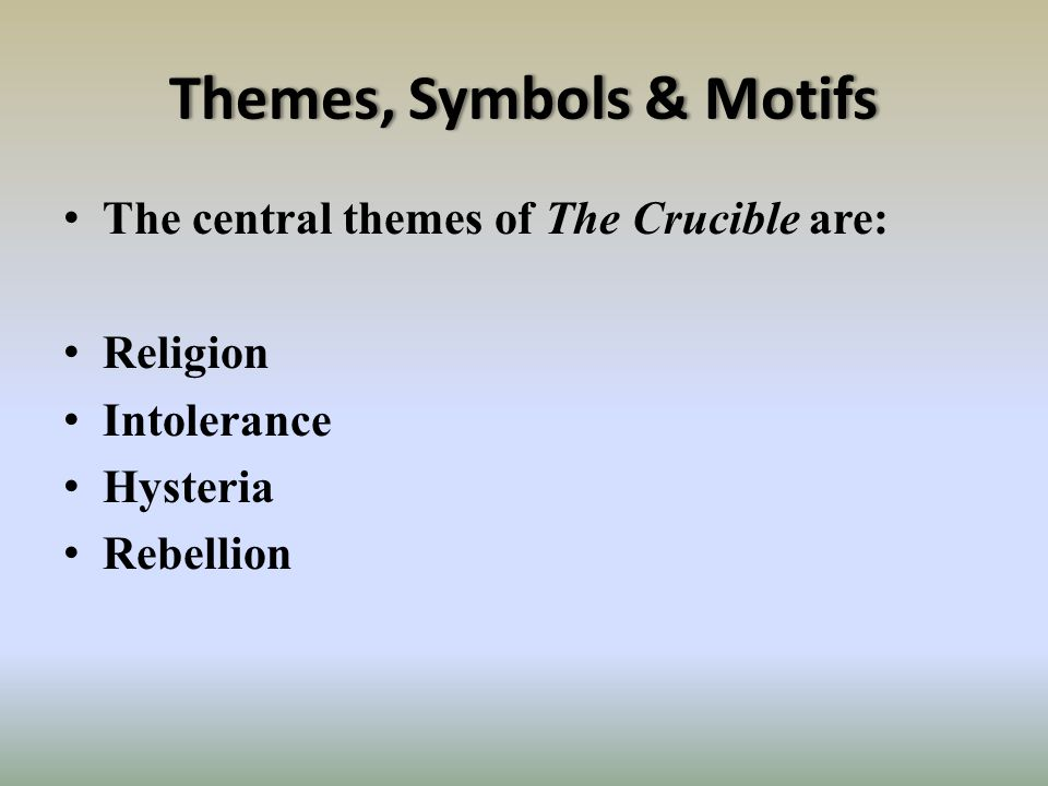 Themes, Symbols & MotifsThemes, Symbols & Motifs The central themes of The Crucible are: Religion Intolerance Hysteria Rebellion