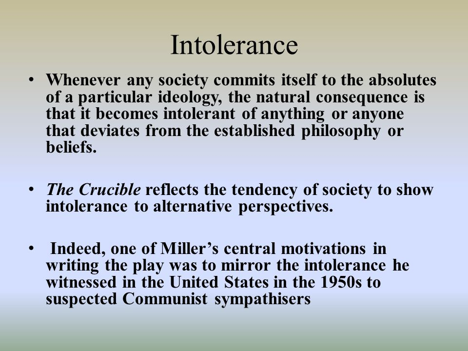 Intolerance Whenever any society commits itself to the absolutes of a particular ideology, the natural consequence is that it becomes intolerant of anything or anyone that deviates from the established philosophy or beliefs.