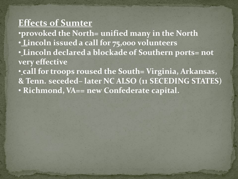 Effects of Sumter provoked the North= unified many in the North Lincoln issued a call for 75,000 volunteers Lincoln declared a blockade of Southern ports= not very effective call for troops roused the South= Virginia, Arkansas, & Tenn.