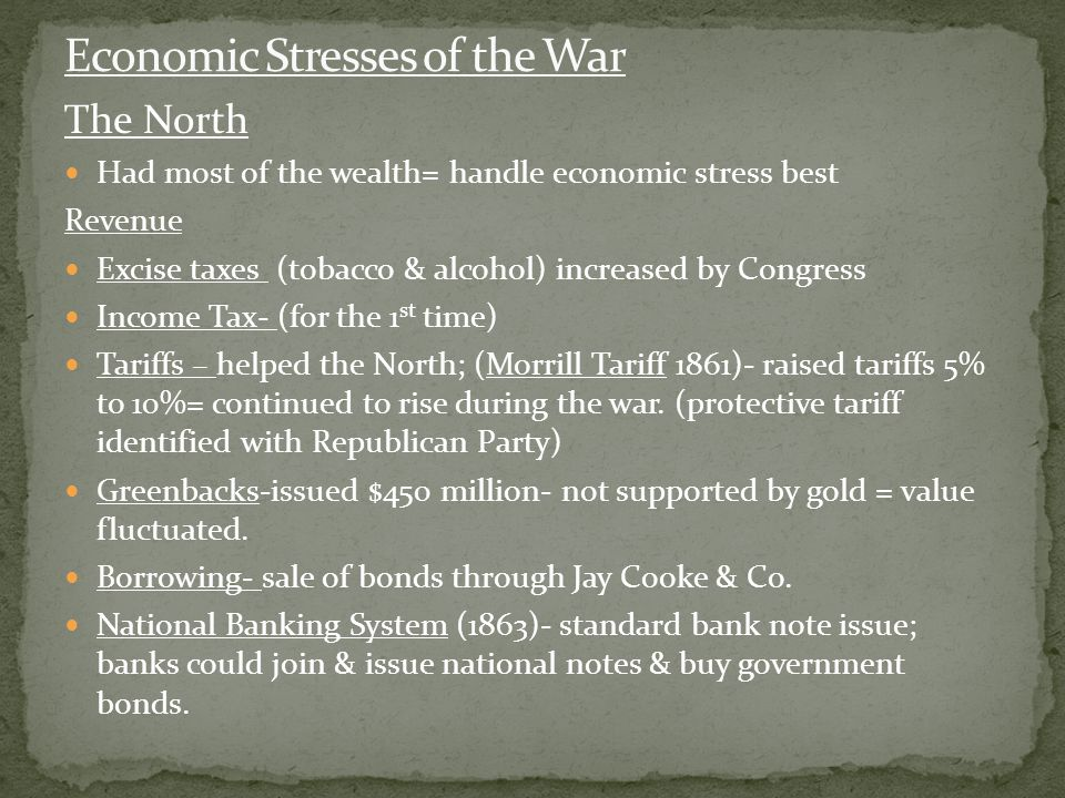 The North Had most of the wealth= handle economic stress best Revenue Excise taxes (tobacco & alcohol) increased by Congress Income Tax- (for the 1 st time) Tariffs – helped the North; (Morrill Tariff 1861)- raised tariffs 5% to 10%= continued to rise during the war.