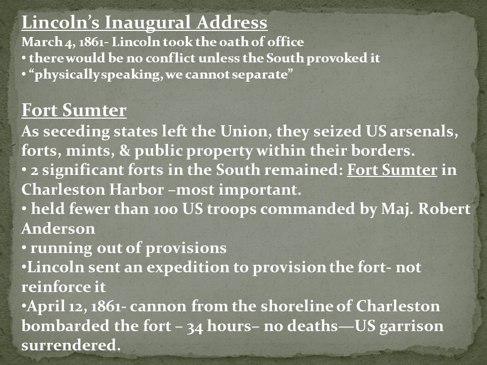 Lincoln's Inaugural Address March 4, 1861- Lincoln took the oath of office there would be no conflict unless the South provoked it physically speaking, we cannot separate Fort Sumter As seceding states left the Union, they seized US arsenals, forts, mints, & public property within their borders.