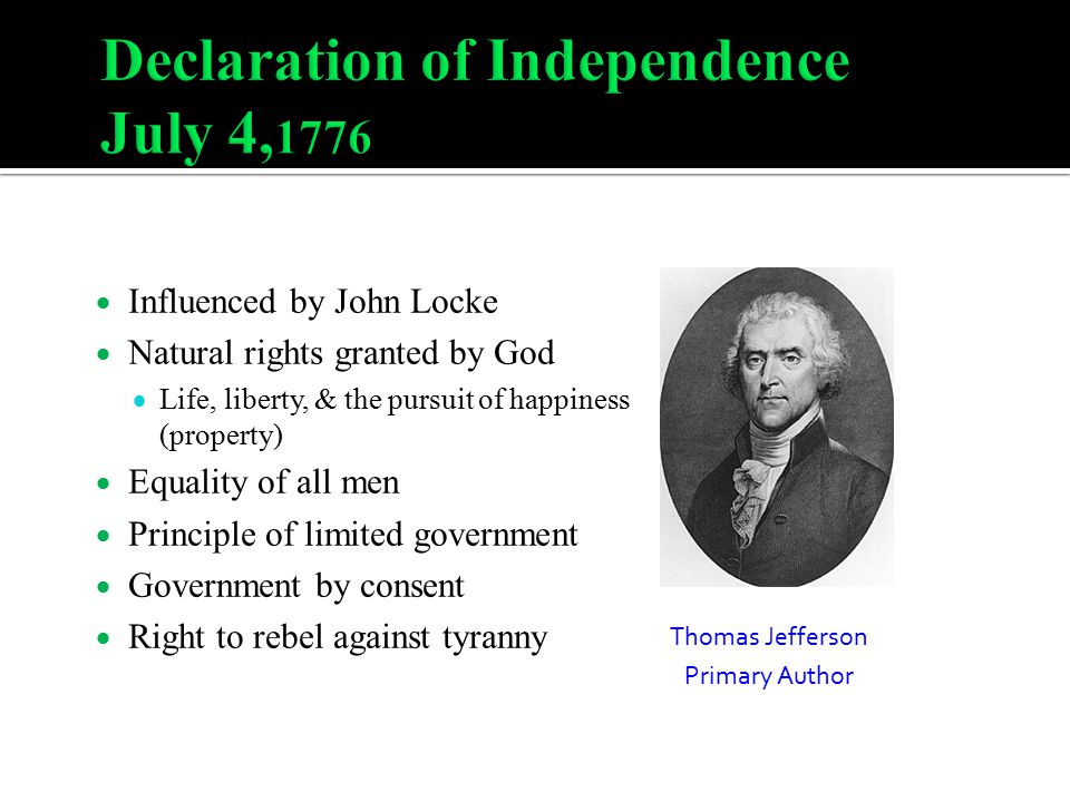  Influenced by John Locke  Natural rights granted by God  Life, liberty, & the pursuit of happiness (property)  Equality of all men  Principle of limited government  Government by consent  Right to rebel against tyranny Thomas Jefferson Primary Author