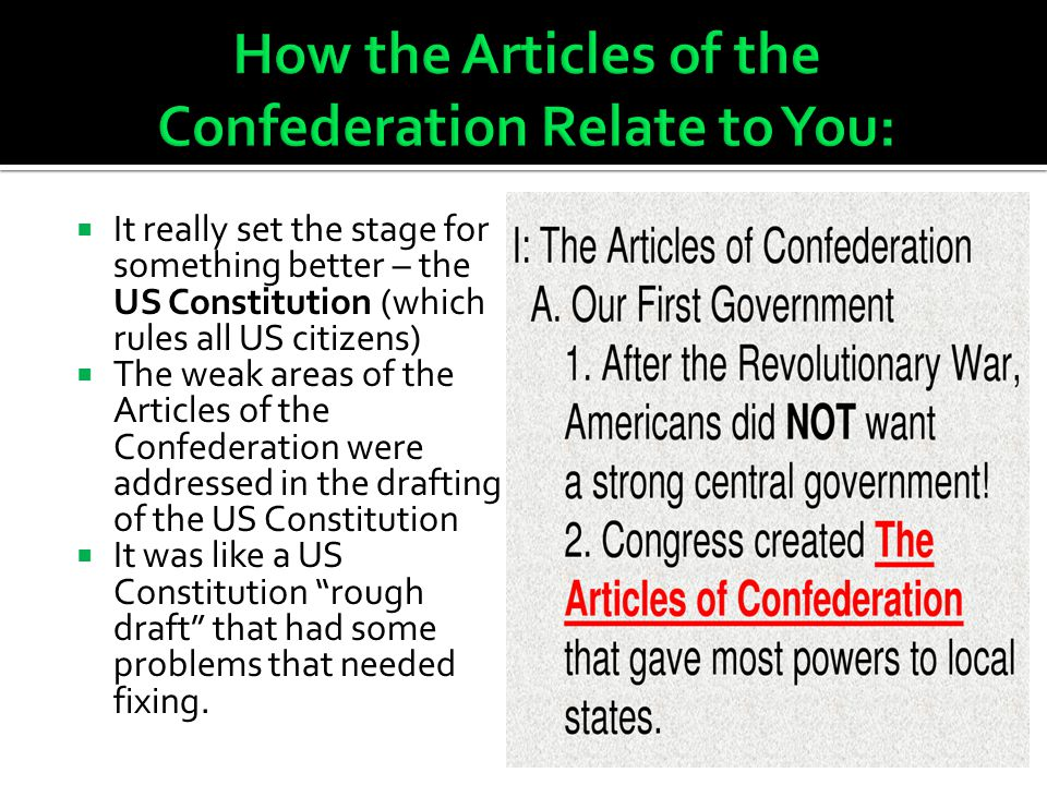  It really set the stage for something better – the US Constitution (which rules all US citizens)  The weak areas of the Articles of the Confederation were addressed in the drafting of the US Constitution  It was like a US Constitution rough draft that had some problems that needed fixing.