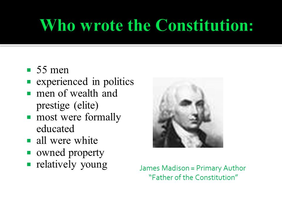  55 men  experienced in politics  men of wealth and prestige (elite)  most were formally educated  all were white  owned property  relatively young James Madison = Primary Author Father of the Constitution