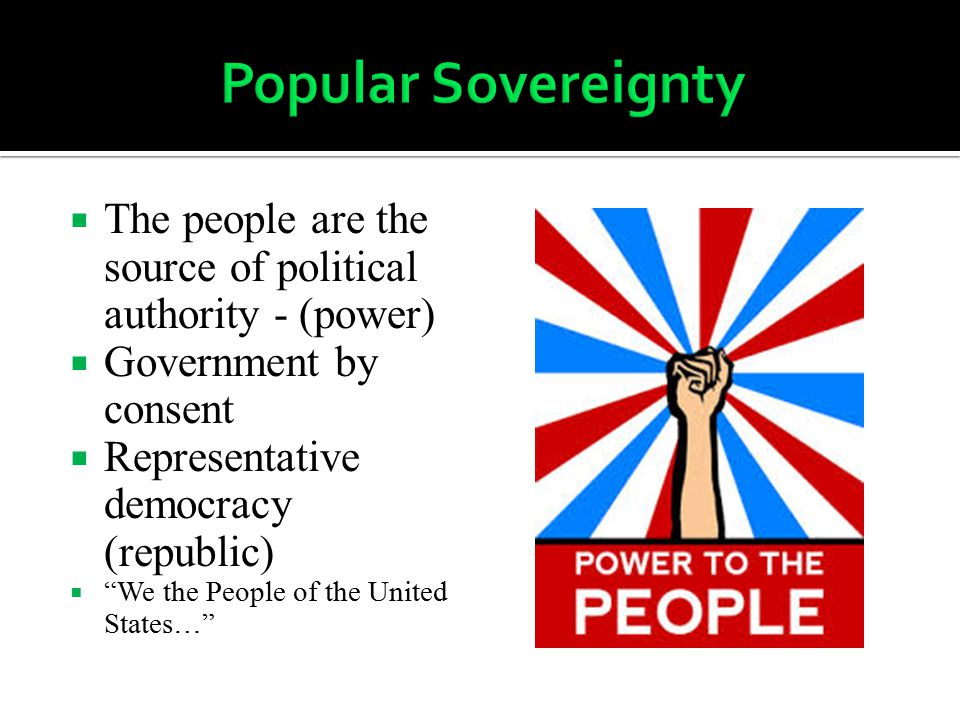" The people are the source of political authority - (power)  Government by consent  Representative democracy (republic)  ""We the People of the Uni"