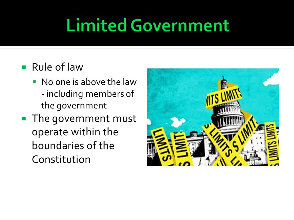  Rule of law  No one is above the law - including members of the government  The government must operate within the boundaries of the Constitution