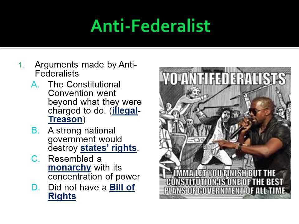 1. Arguments made by Anti- Federalists A.The Constitutional Convention went beyond what they were charged to do. (illegal- Treason) B.A strong nationa