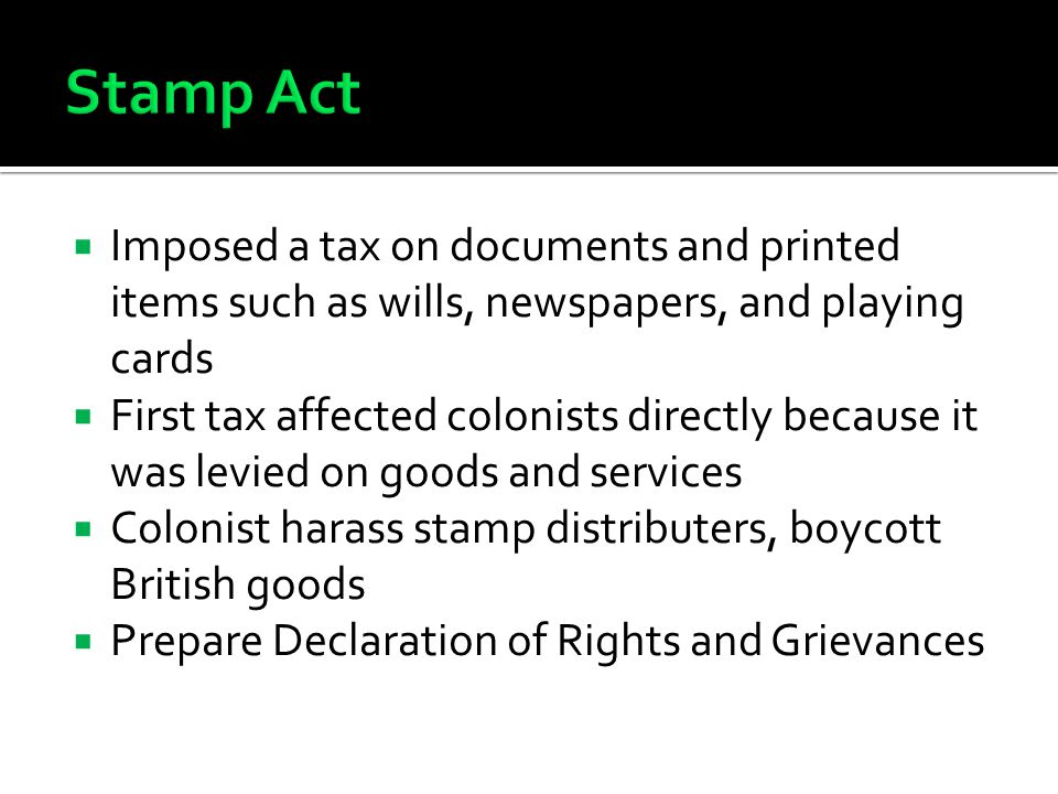  Imposed a tax on documents and printed items such as wills, newspapers, and playing cards  First tax affected colonists directly because it was levied on goods and services  Colonist harass stamp distributers, boycott British goods  Prepare Declaration of Rights and Grievances