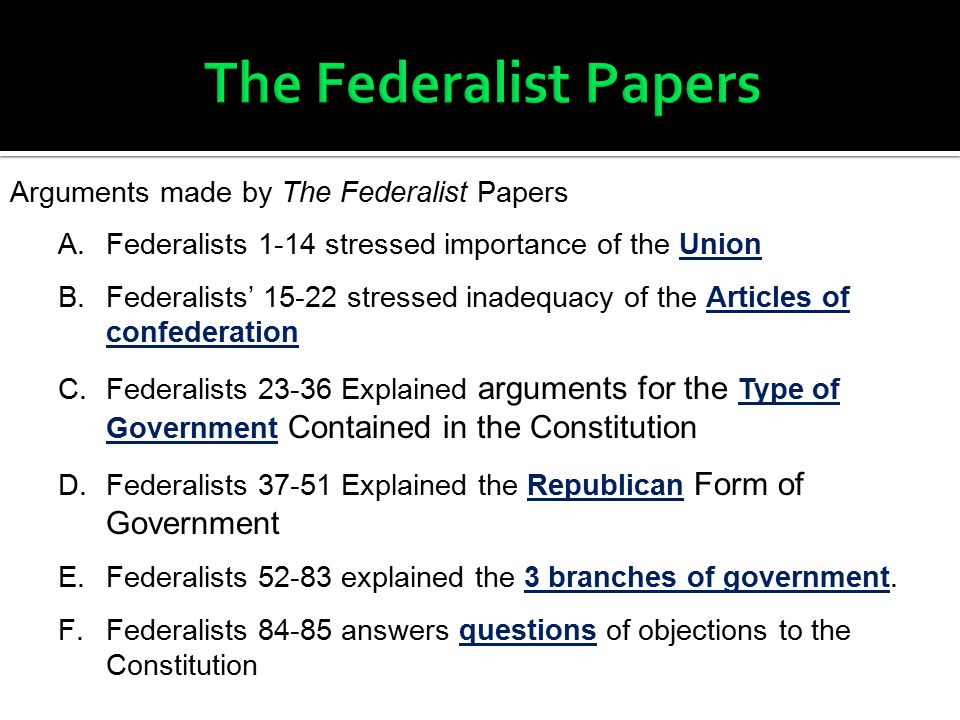 Arguments made by The Federalist Papers A.Federalists 1-14 stressed importance of the Union B.Federalists' 15-22 stressed inadequacy of the Articles of confederation C.Federalists 23-36 Explained arguments for the Type of Government Contained in the Constitution D.Federalists 37-51 Explained the Republican Form of Government E.Federalists 52-83 explained the 3 branches of government.
