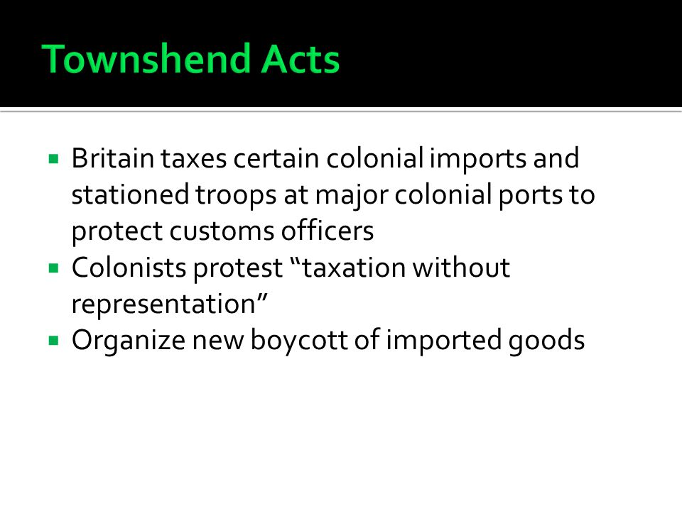 " Britain taxes certain colonial imports and stationed troops at major colonial ports to protect customs officers  Colonists protest ""taxation withou"