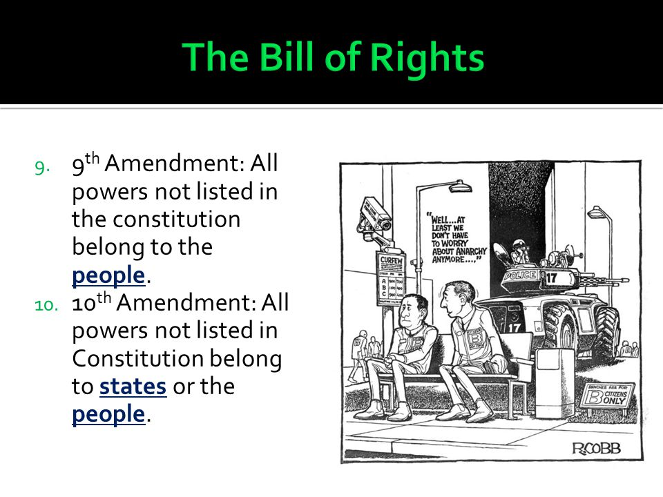 9. 9 th Amendment: All powers not listed in the constitution belong to the people. 10. 10 th Amendment: All powers not listed in Constitution belong t