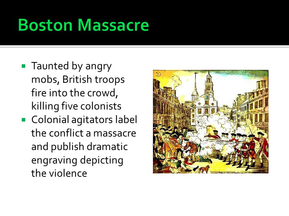  Taunted by angry mobs, British troops fire into the crowd, killing five colonists  Colonial agitators label the conflict a massacre and publish dramatic engraving depicting the violence
