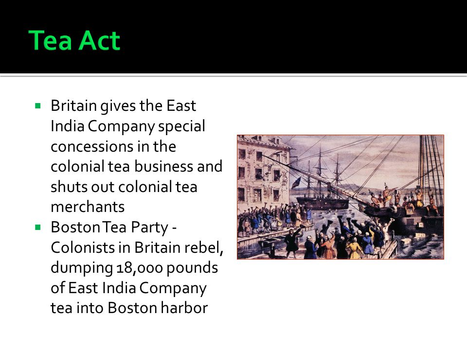  Britain gives the East India Company special concessions in the colonial tea business and shuts out colonial tea merchants  Boston Tea Party - Colonists in Britain rebel, dumping 18,000 pounds of East India Company tea into Boston harbor
