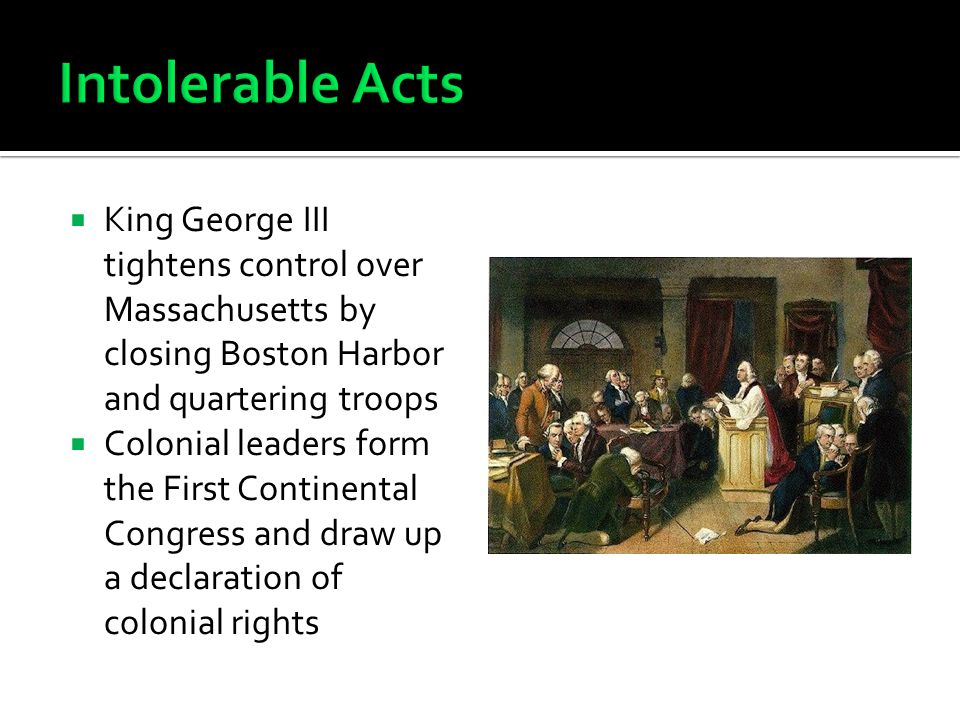  King George III tightens control over Massachusetts by closing Boston Harbor and quartering troops  Colonial leaders form the First Continental Congress and draw up a declaration of colonial rights