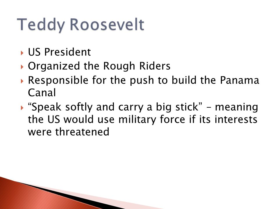  US President  Organized the Rough Riders  Responsible for the push to build the Panama Canal  Speak softly and carry a big stick – meaning the US would use military force if its interests were threatened
