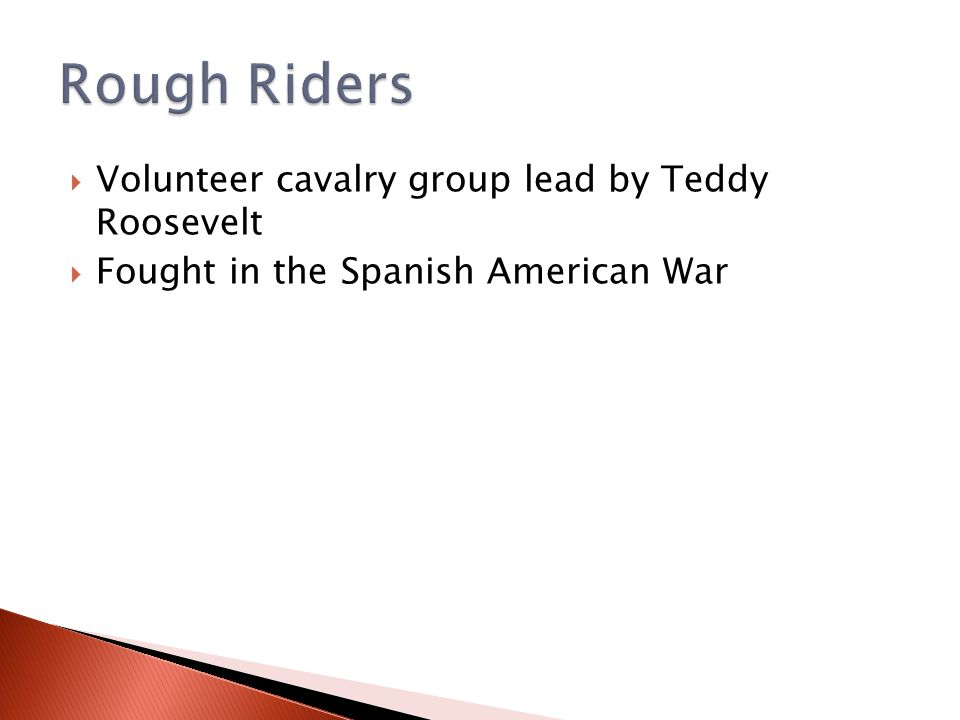  Volunteer cavalry group lead by Teddy Roosevelt  Fought in the Spanish American War