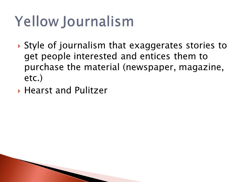  Style of journalism that exaggerates stories to get people interested and entices them to purchase the material (newspaper, magazine, etc.)  Hearst and Pulitzer