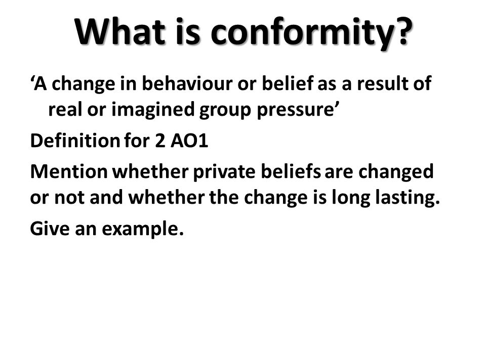 What is conformity? 'A change in behaviour or belief as a result of real or imagined group pressure' Definition for 2 AO1 Mention whether private beli
