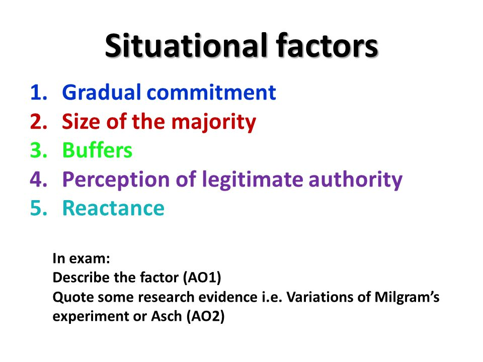 Situational factors 1.Gradual commitment 2.Size of the majority 3.Buffers 4.Perception of legitimate authority 5.Reactance In exam: Describe the facto