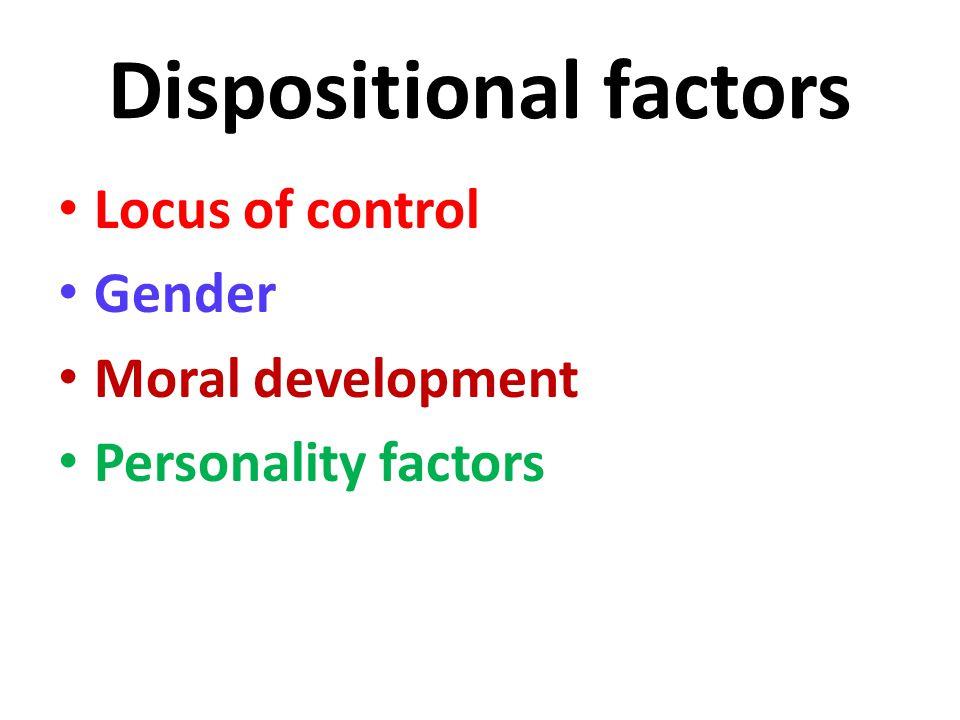Dispositional factors Locus of control Gender Moral development Personality factors