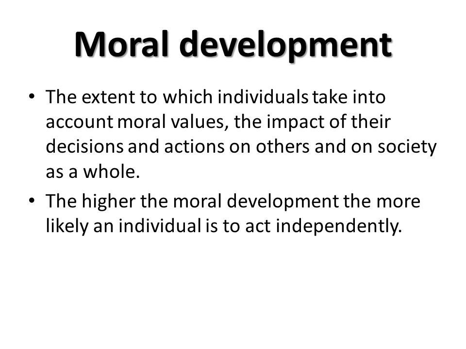 Moral development The extent to which individuals take into account moral values, the impact of their decisions and actions on others and on society a