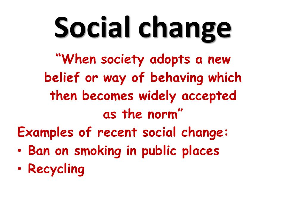"""Social change """"When society adopts a new belief or way of behaving which then becomes widely accepted as the norm"""" Examples of recent social change: B"""