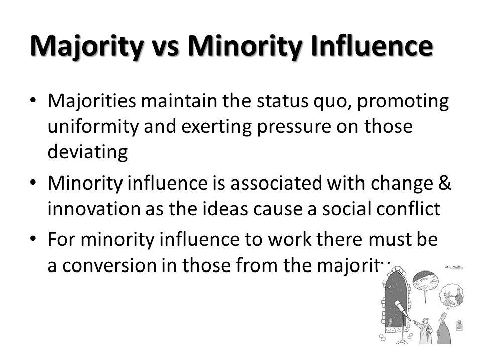 Majority vs Minority Influence Majorities maintain the status quo, promoting uniformity and exerting pressure on those deviating Minority influence is