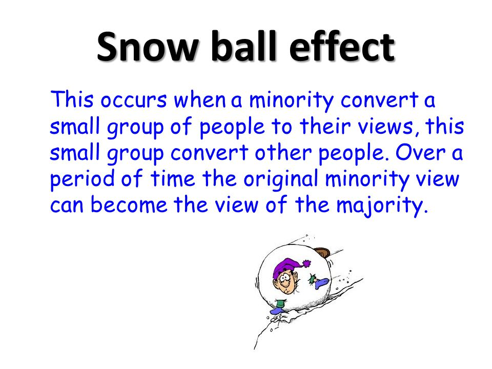 Snow ball effect This occurs when a minority convert a small group of people to their views, this small group convert other people. Over a period of t