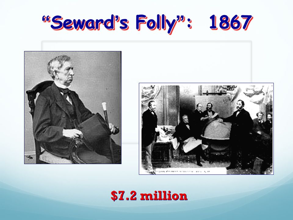 Seward's Folly : 1867 $7.2 million