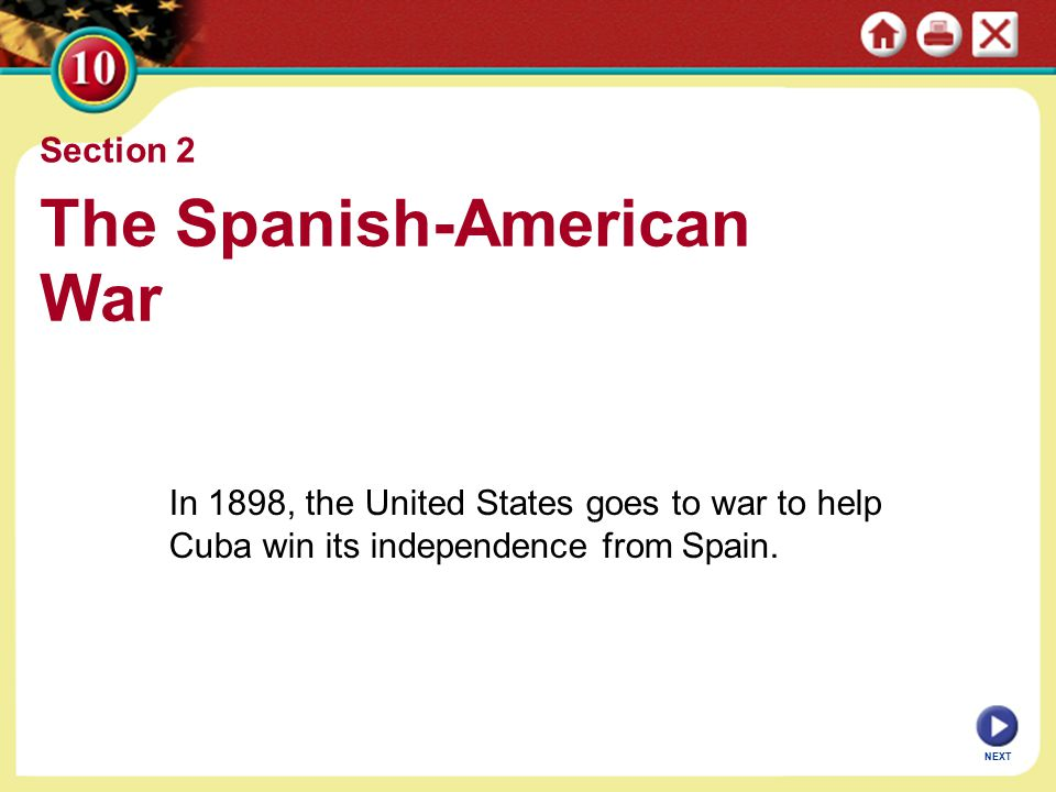 Section 2 The Spanish-American War In 1898, the United States goes to war to help Cuba win its independence from Spain.