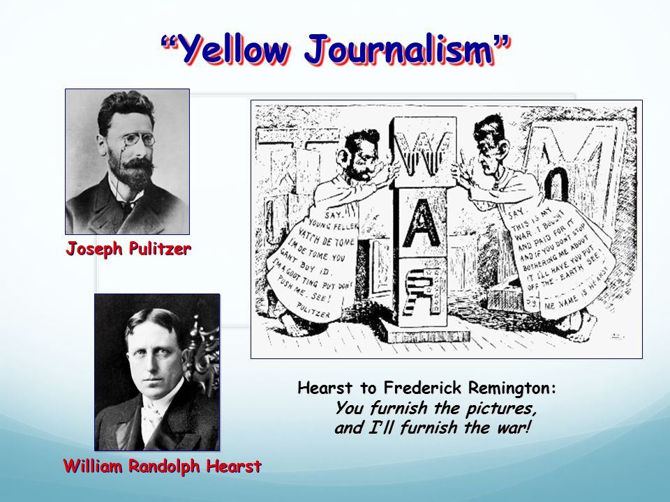 Yellow Journalism Joseph Pulitzer William Randolph Hearst Hearst to Frederick Remington: You furnish the pictures, and I'll furnish the war!