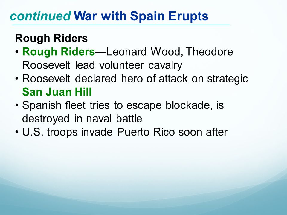 Rough Riders Rough Riders—Leonard Wood, Theodore Roosevelt lead volunteer cavalry Roosevelt declared hero of attack on strategic San Juan Hill Spanish fleet tries to escape blockade, is destroyed in naval battle U.S.