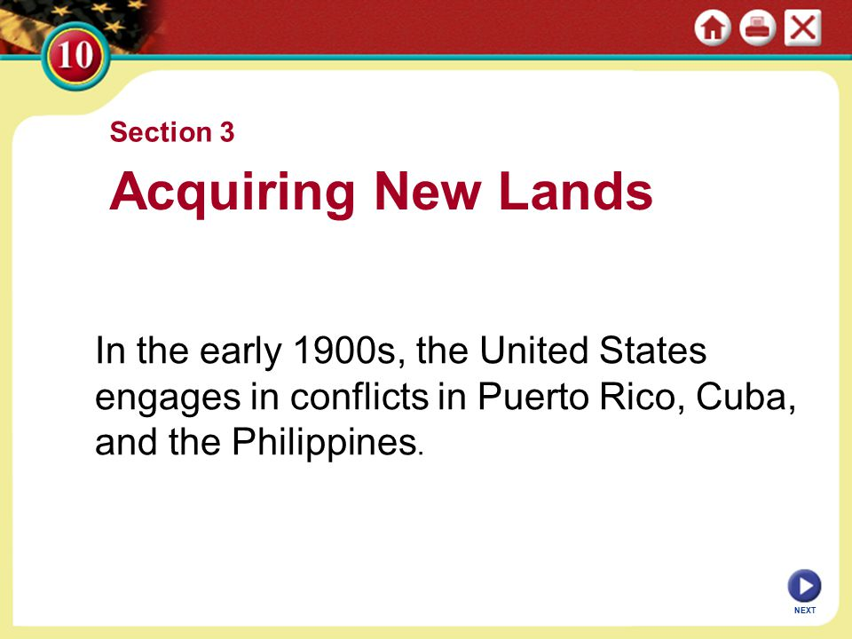 NEXT Section 3 Acquiring New Lands In the early 1900s, the United States engages in conflicts in Puerto Rico, Cuba, and the Philippines.