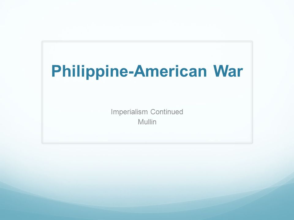 Imperialism Continued Mullin Philippine-American War