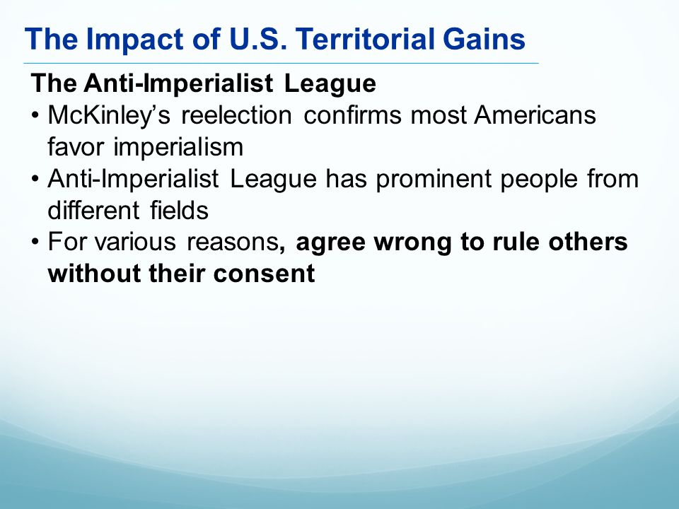 The Anti-Imperialist League McKinley's reelection confirms most Americans favor imperialism Anti-Imperialist League has prominent people from different fields For various reasons, agree wrong to rule others without their consent The Impact of U.S.