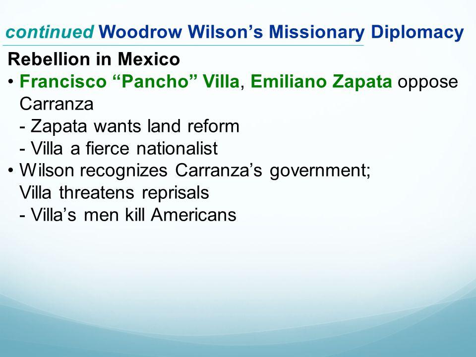 Rebellion in Mexico Francisco Pancho Villa, Emiliano Zapata oppose Carranza - Zapata wants land reform - Villa a fierce nationalist Wilson recognizes Carranza's government; Villa threatens reprisals - Villa's men kill Americans