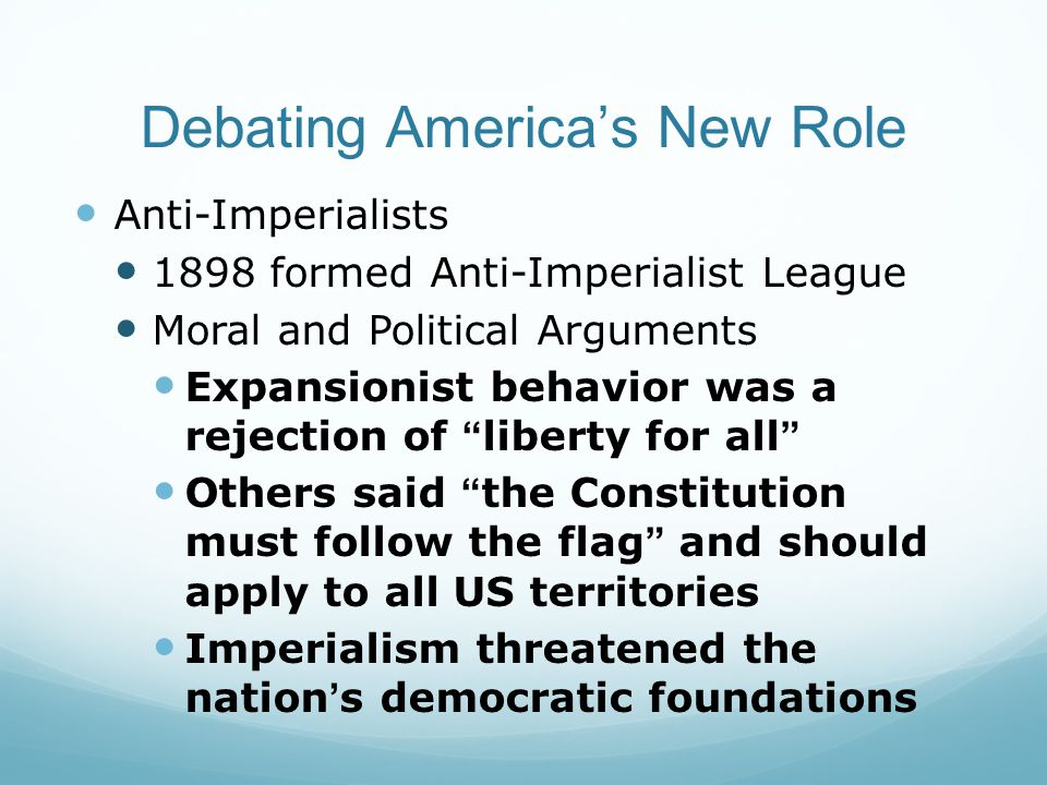 Debating America's New Role Anti-Imperialists 1898 formed Anti-Imperialist League Moral and Political Arguments Expansionist behavior was a rejection of liberty for all Others said the Constitution must follow the flag and should apply to all US territories Imperialism threatened the nation's democratic foundations